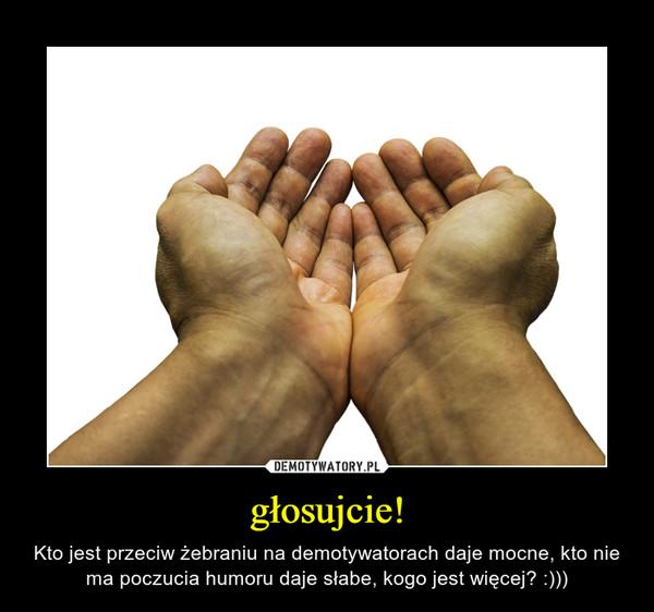głosujcie! – Kto jest przeciw żebraniu na demotywatorach daje mocne, kto nie ma poczucia humoru daje słabe, kogo jest więcej? :)))