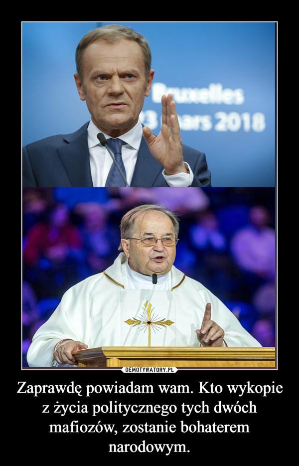 Zaprawdę powiadam wam. Kto wykopie z życia politycznego tych dwóch mafiozów, zostanie bohaterem narodowym. –