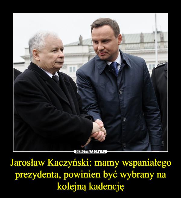 Jarosław Kaczyński: mamy wspaniałego prezydenta, powinien być wybrany na kolejną kadencję –