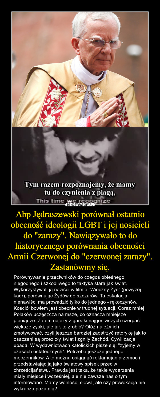 """Abp Jędraszewski porównał ostatnio obecność ideologii LGBT i jej nosicieli do """"zarazy"""". Nawiązywało to do historycznego porównania obecności Armii Czerwonej do """"czerwonej zarazy"""". Zastanówmy się. – Porównywanie przeciwników do czegoś obleśnego, niegodnego i szkodliwego to taktyka stara jak świat. Wykorzystywali ją naziści w filmie """"Wieczny Żyd"""" (powyżej kadr), porównując Żydów do szczurów. Ta eskalacja nienawiści ma prowadzić tylko do jednego - rękoczynów. Kościół bowiem jest obecnie w trudnej sytuacji. Coraz mniej Polaków uczęszcza na msze, co oznacza mniejsze pieniądze. Zatem należy z garstki najgorliwszych czerpać większe zyski, ale jak to zrobić? Otóż należy ich zmotywować, czyli jeszcze bardziej zaostrzyć retorykę jak to osaczeni są przez zły świat i zgniły Zachód. Cywilizacja upada. W wydawnictwach katolickich pisze się: """"żyjemy w czasach ostatecznych"""". Potrzeba jeszcze jednego - męczenników. A to można osiągnąć reklamując przemoc i przedstawiając ją jako światowy spisek przeciw chrześcijaństwu. Prawda jest taka, że takie wydarzenia miały miejsce i wcześniej, ale nie zawsze nas o tym informowano. Mamy wolność, słowa, ale czy prowokacja nie wykracza poza nią?"""