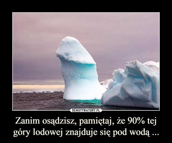 Zanim osądzisz, pamiętaj, że 90% tej góry lodowej znajduje się pod wodą ... –