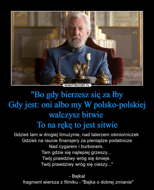 """""""Bo gdy bierzesz się załbyGdy jest: oni albo my W polsko-polskiej walczysz bitwie To na rękę to jest sitwie – Gdzieś tam w drogiej limuzynie, nad talerzem ośmiorniczek Gdzieś na raucie finansjery za pieniądze podatniczeNad cygarem i burbonem. Tam gdzie się najlepiej grzeszy... Twój prawdziwy wróg się śmieje. Twój prawdziwy wróg się cieszy...""""- Bajkał  fragment wiersza z filmiku - """"Bajka o dobrej zmianie"""""""