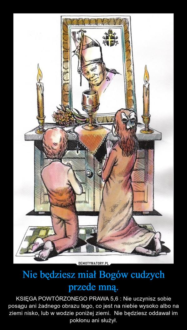Nie będziesz miał Bogów cudzych przede mną. – KSIĘGA POWTÓRZONEGO PRAWA 5,6 : Nie uczynisz sobie posągu ani żadnego obrazu tego, co jest na niebie wysoko albo na ziemi nisko, lub w wodzie poniżej ziemi.  Nie będziesz oddawał im pokłonu ani służył.