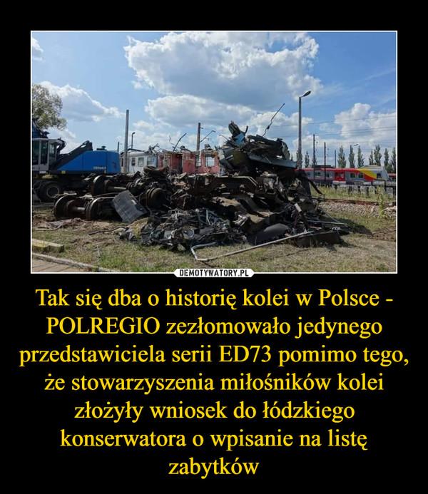 Tak się dba o historię kolei w Polsce - POLREGIO zezłomowało jedynego przedstawiciela serii ED73 pomimo tego, że stowarzyszenia miłośników kolei złożyły wniosek do łódzkiego konserwatora o wpisanie na listę zabytków –