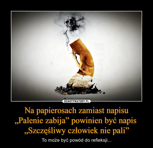 """Na papierosach zamiast napisu""""Palenie zabija"""" powinien być napis """"Szczęśliwy człowiek nie pali"""" – To może być powód do refleksji..."""