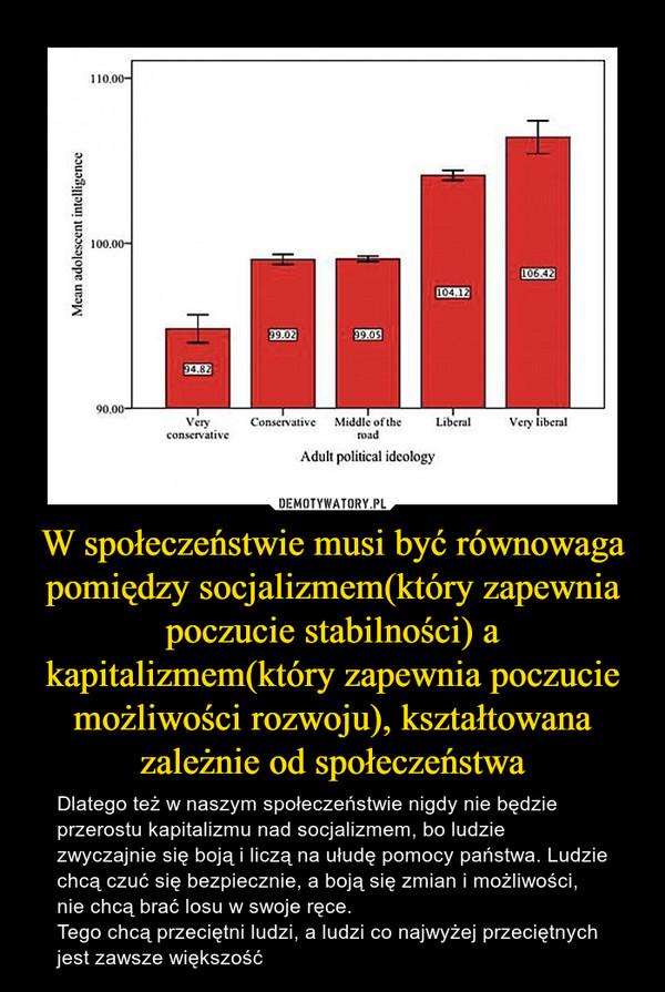 W społeczeństwie musi być równowaga pomiędzy socjalizmem(który zapewnia poczucie stabilności) a kapitalizmem(który zapewnia poczucie możliwości rozwoju), kształtowana zależnie od społeczeństwa – Dlatego też w naszym społeczeństwie nigdy nie będzie przerostu kapitalizmu nad socjalizmem, bo ludzie zwyczajnie się boją i liczą na ułudę pomocy państwa. Ludzie chcą czuć się bezpiecznie, a boją się zmian i możliwości, nie chcą brać losu w swoje ręce.Tego chcą przeciętni ludzi, a ludzi co najwyżej przeciętnych jest zawsze większość