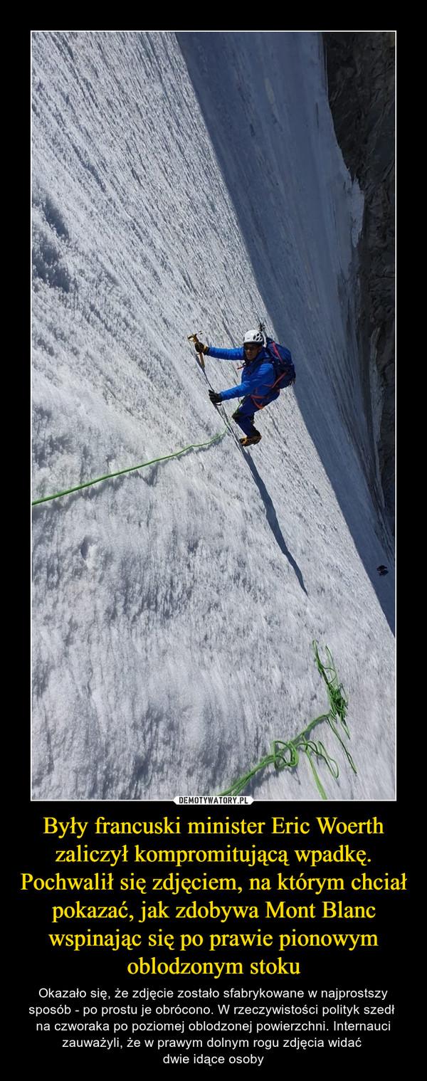 Były francuski minister Eric Woerth zaliczył kompromitującą wpadkę. Pochwalił się zdjęciem, na którym chciał pokazać, jak zdobywa Mont Blanc wspinając się po prawie pionowym oblodzonym stoku – Okazało się, że zdjęcie zostało sfabrykowane w najprostszy sposób - po prostu je obrócono. W rzeczywistości polityk szedł na czworaka po poziomej oblodzonej powierzchni. Internauci zauważyli, że w prawym dolnym rogu zdjęcia widać dwie idące osoby