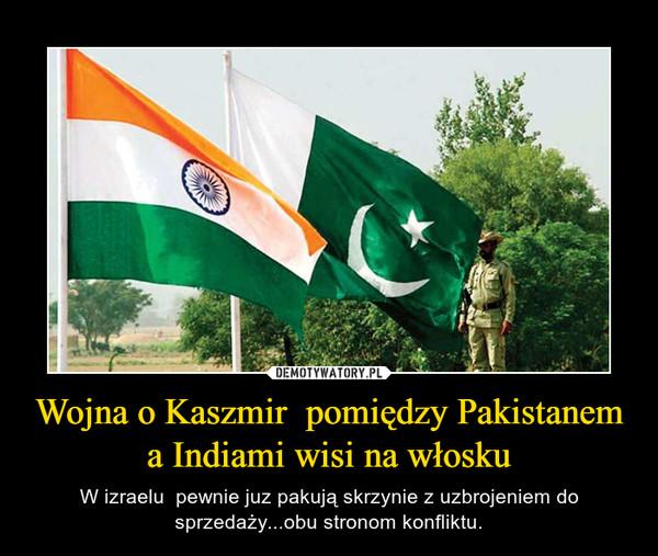 Wojna o Kaszmir  pomiędzy Pakistanem a Indiami wisi na włosku – W izraelu  pewnie juz pakują skrzynie z uzbrojeniem do sprzedaży...obu stronom konfliktu.