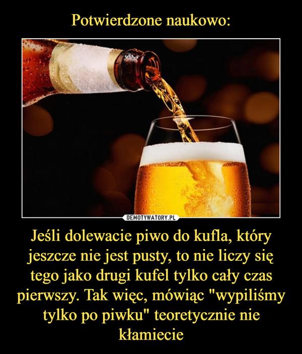 """Jeśli dolewacie piwo do kufla, który jeszcze nie jest pusty, to nie liczy się tego jako drugi kufel tylko cały czas pierwszy. Tak więc, mówiąc """"wypiliśmy tylko po piwku"""" teoretycznie nie kłamiecie –"""