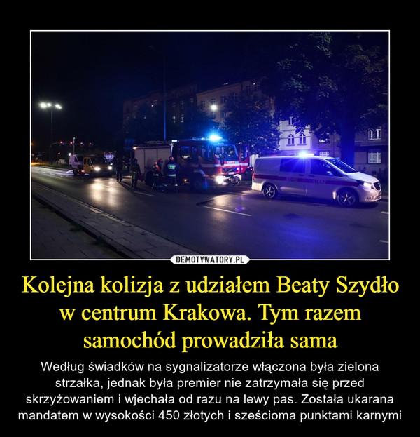 Kolejna kolizja z udziałem Beaty Szydło w centrum Krakowa. Tym razem samochód prowadziła sama – Według świadków na sygnalizatorze włączona była zielona strzałka, jednak była premier nie zatrzymała się przed skrzyżowaniem i wjechała od razu na lewy pas. Została ukarana mandatem w wysokości 450 złotych i sześcioma punktami karnymi