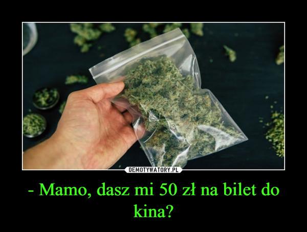 - Mamo, dasz mi 50 zł na bilet do kina? –