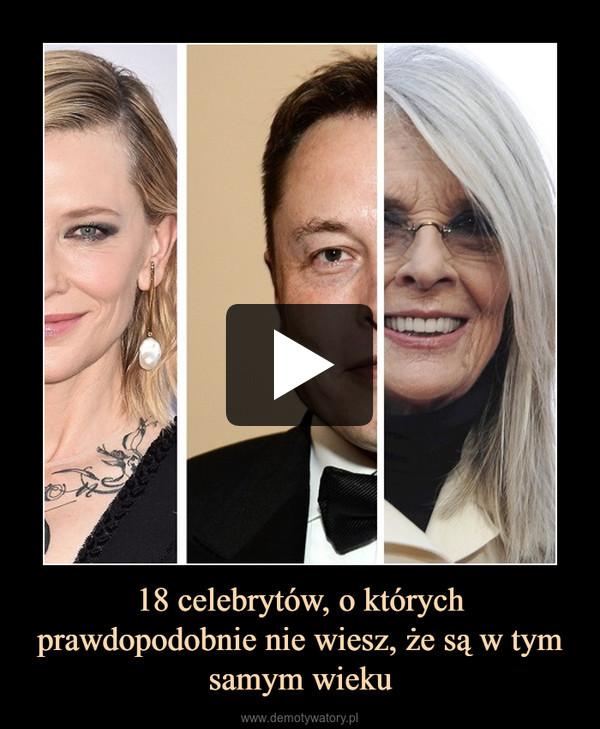 18 celebrytów, o których prawdopodobnie nie wiesz, że są w tym samym wieku –