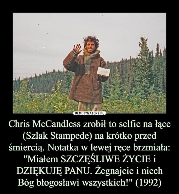 """Chris McCandless zrobił to selfie na łące (Szlak Stampede) na krótko przed śmiercią. Notatka w lewej ręce brzmiała: """"Miałem SZCZĘŚLIWE ŻYCIE i DZIĘKUJĘ PANU. Żegnajcie i niech Bóg błogosławi wszystkich!"""" (1992) –"""