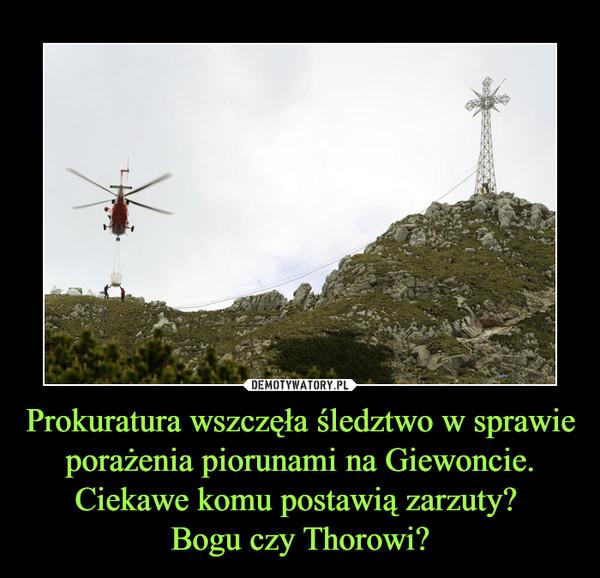 Prokuratura wszczęła śledztwo w sprawie porażenia piorunami na Giewoncie.Ciekawe komu postawią zarzuty? Bogu czy Thorowi? –