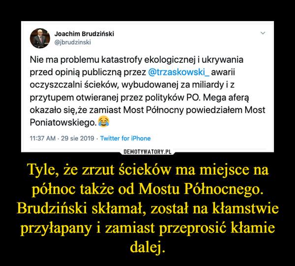 Tyle, że zrzut ścieków ma miejsce na północ także od Mostu Północnego. Brudziński skłamał, został na kłamstwie przyłapany i zamiast przeprosić kłamie dalej. –