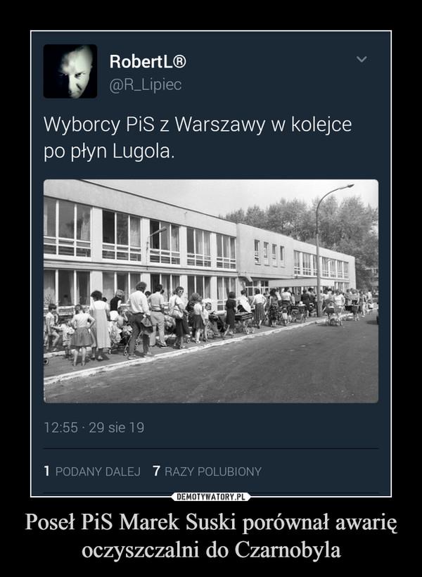 Poseł PiS Marek Suski porównał awarię oczyszczalni do Czarnobyla –