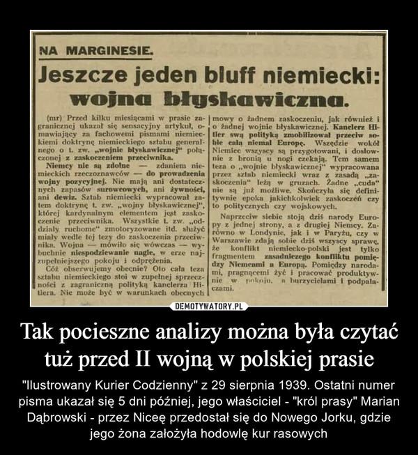 """Tak pocieszne analizy można była czytać tuż przed II wojną w polskiej prasie – """"Ilustrowany Kurier Codzienny"""" z 29 sierpnia 1939. Ostatni numer pisma ukazał się 5 dni później, jego właściciel - """"król prasy"""" Marian Dąbrowski - przez Niceę przedostał się do Nowego Jorku, gdzie jego żona założyła hodowlę kur rasowych NA MARGINESIEJeszcze jeden bluff niemiecki:wofna błuskawiczna.(mr) Przed kilku mieniąca mi w prasie za-ŁT.niir/ii.j ukaznl się sensacyjny artykuł, o-mnwinjący /;> fachowemi pismnmi niemicc-kicmi doktrynę niemieckiego sztabu general-nego o i iw. """"wojnie błyskawicznej** połą-czonej x zaskoczeniem przeciwnika.Niemcy ule są zdolne — zdaniem ni. •mieckicłi rzeczoznawców ■— do prowndzcnlawojny pozycyjnej. Nie mają nni dosta tecz-nych zapasów surowcowych, nni żywności,nni dewiz. Sztab niemiecki wypracował zn-lem doktryna I. zw. """"wojny błyskawicznej"""",której knrdynnlnym elementem jepl zasko-czenie przeciwnika. Wszyslkie L zw. """"od-działy mcłiome"""" zmotoryzowane itd. służyćmiały wedle lej tezy do zaskoczenia przeciw-niku. Wojna — mówiło nie. wówczas — wy-buchnie niespodziewanie nagle, w erze noj-zupełniejszego pokoju i odprężenia.Co* nliscrwujemy obecnie? Oto cała teznsztabu niemieckiego stoi w zupełnej sprzecz-ności z zagraniczna polityką kanclerza Hi-tlera. Nie może być w warunkacb obccuychmowy o źadnem zaskoczeniu, jak również io żadnej wojnie błyskawicznej. Kanclerz liiller swą polityka zmobilizował przeciw ao-ble caln niemal Europę.. Wszędzie wokółNiemiec wszyscy są przygotowani, i dosłow-nie z bronią n nogi czekają. Tcm samemteza o """"wojnie błyskawicznej"""" wypracowanaprzez s/lab niemiecki wraz z zasadą """"za-skoczenia"""" leżą w gruzach. Żadne """"cuda""""nie są już możliwe. Skończyła sic. defini-tywnie epoka jakichkolwiek zaskoczeń czyto politycznych czy wojskowych.Naprzeciw siebie stoją dzis nArody Euro-py z jednej strony, a z drugiej Niemcy. Za-równo w Londynie, jak i w Paryżu, czy wWarszawie rdają sobie dzl< wszyscy sprawi;.Że konflikt niemiecko-polski jest lylkofragment"""