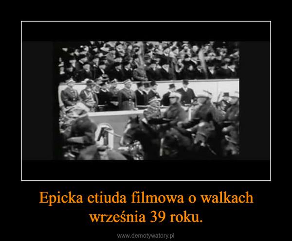 Epicka etiuda filmowa o walkach września 39 roku. –