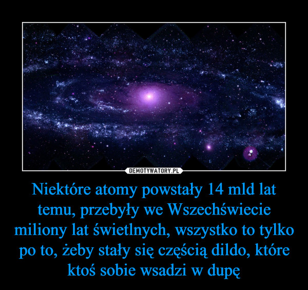 Niektóre atomy powstały 14 mld lat temu, przebyły we Wszechświecie miliony lat świetlnych, wszystko to tylko po to, żeby stały się częścią dildo, które ktoś sobie wsadzi w dupę –