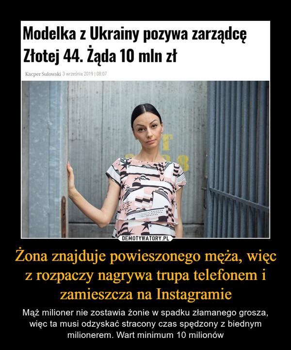 Żona znajduje powieszonego męża, więc z rozpaczy nagrywa trupa telefonem i zamieszcza na Instagramie – Mąż milioner nie zostawia żonie w spadku złamanego grosza, więc ta musi odzyskać stracony czas spędzony z biednym milionerem. Wart minimum 10 milionów Modelka z Ukrainy pozywa zarządcę Złotej 44. Żąda 10 mln zł