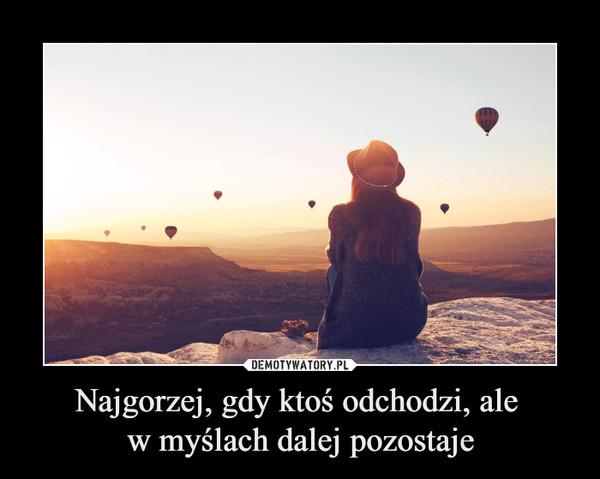 Najgorzej, gdy ktoś odchodzi, ale w myślach dalej pozostaje –