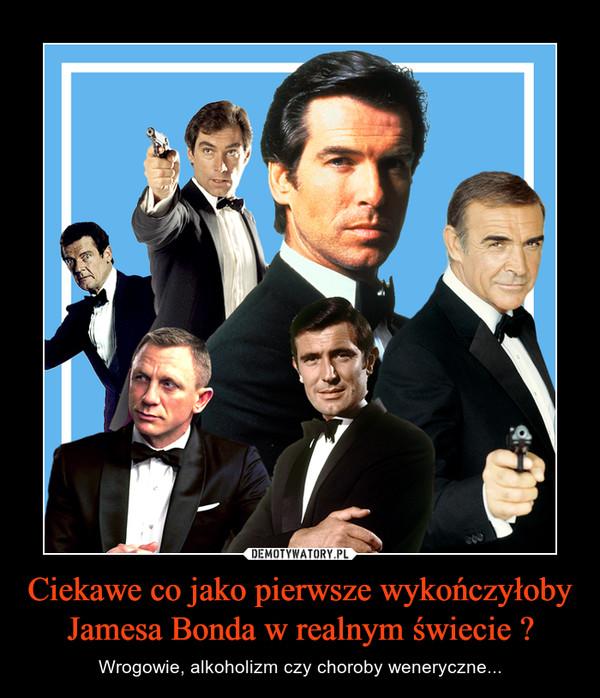 Ciekawe co jako pierwsze wykończyłoby Jamesa Bonda w realnym świecie ? – Wrogowie, alkoholizm czy choroby weneryczne...