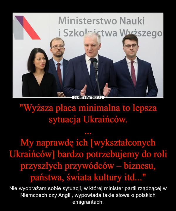 """""""Wyższa płaca minimalna to lepsza sytuacja Ukraińców. ... My naprawdę ich [wykształconych Ukraińców] bardzo potrzebujemy do roli przyszłych przywódców – biznesu, państwa, świata kultury itd..."""""""