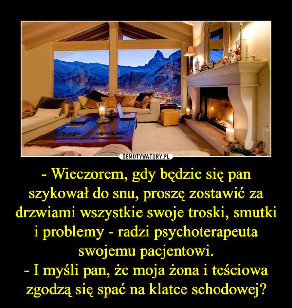 - Wieczorem, gdy będzie się pan szykował do snu, proszę zostawić za drzwiami wszystkie swoje troski, smutki i problemy - radzi psychoterapeuta swojemu pacjentowi.- I myśli pan, że moja żona i teściowa zgodzą się spać na klatce schodowej? –