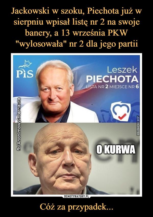 Cóż za przypadek... –  Leszek PiechotaLista nr 2O KURWA