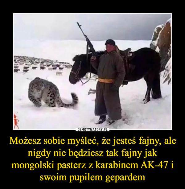 Możesz sobie myśleć, że jesteś fajny, ale nigdy nie będziesz tak fajny jak mongolski pasterz z karabinem AK-47 i swoim pupilem gepardem –