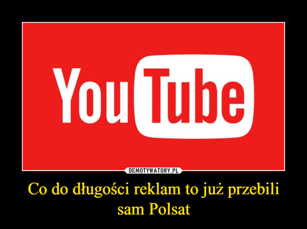 Co do długości reklam to już przebili sam Polsat –