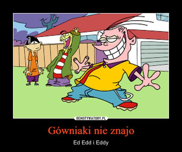 Gówniaki nie znajo – Ed Edd i Eddy