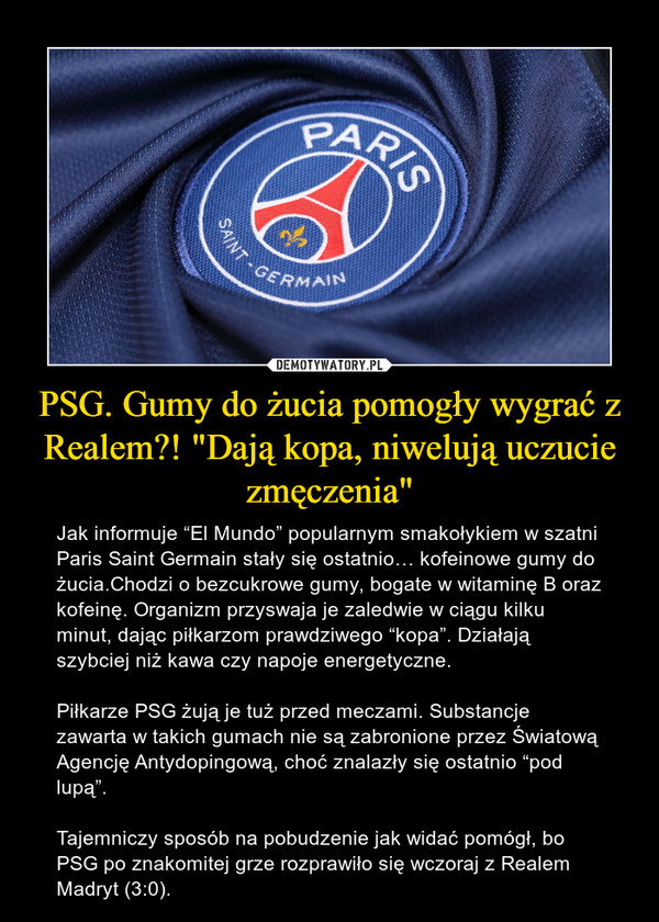 """PSG. Gumy do żucia pomogły wygrać z Realem?! """"Dają kopa, niwelują uczucie zmęczenia"""" – Jak informuje """"El Mundo"""" popularnym smakołykiem w szatni Paris Saint Germain stały się ostatnio… kofeinowe gumy do żucia.Chodzi o bezcukrowe gumy, bogate w witaminę B oraz kofeinę. Organizm przyswaja je zaledwie w ciągu kilku minut, dając piłkarzom prawdziwego """"kopa"""". Działają szybciej niż kawa czy napoje energetyczne.Piłkarze PSG żują je tuż przed meczami. Substancje zawarta w takich gumach nie są zabronione przez Światową Agencję Antydopingową, choć znalazły się ostatnio """"pod lupą"""".Tajemniczy sposób na pobudzenie jak widać pomógł, bo PSG po znakomitej grze rozprawiło się wczoraj z Realem Madryt (3:0)."""