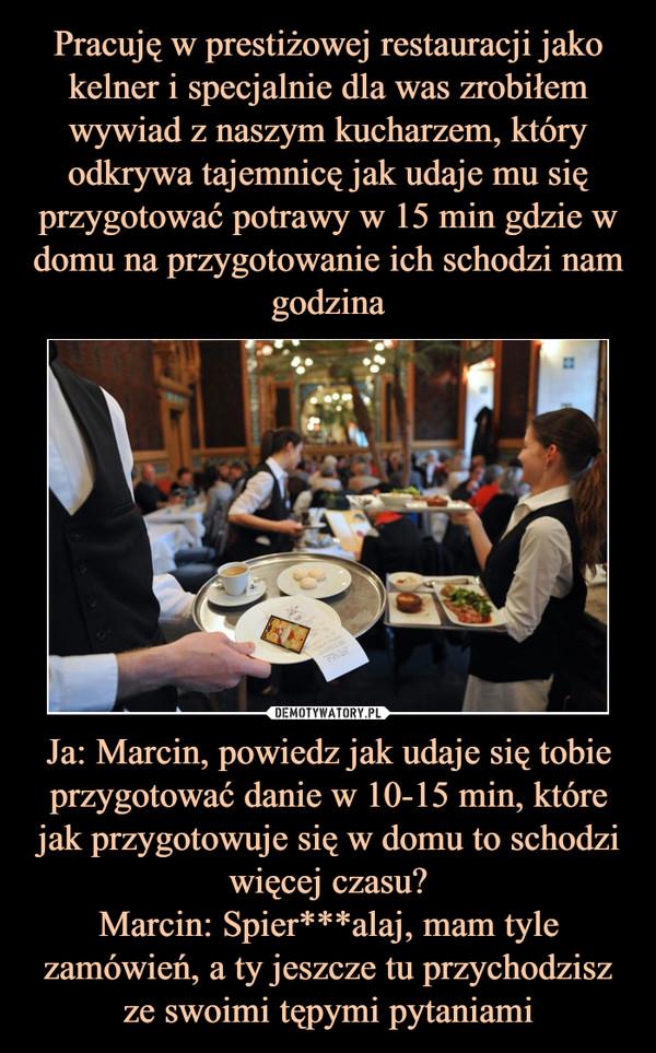 Pracuję w prestiżowej restauracji jako kelner i specjalnie dla was zrobiłem wywiad z naszym kucharzem, który odkrywa tajemnicę jak udaje mu się przygotować potrawy w 15 min gdzie w domu na przygotowanie ich schodzi nam godzina Ja: Marcin, powiedz jak udaje się tobie przygotować danie w 10-15 min, które jak przygotowuje się w domu to schodzi więcej czasu? Marcin: Spier***alaj, mam tyle zamówień, a ty jeszcze tu przychodzisz ze swoimi tępymi pytaniami