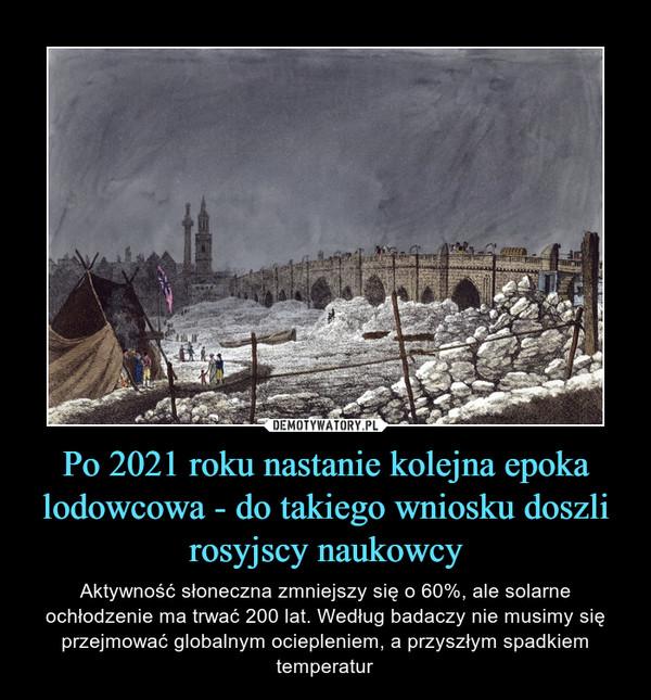 Po 2021 roku nastanie kolejna epoka lodowcowa - do takiego wniosku doszli rosyjscy naukowcy – Aktywność słoneczna zmniejszy się o 60%, ale solarne ochłodzenie ma trwać 200 lat. Według badaczy nie musimy się przejmować globalnym ociepleniem, a przyszłym spadkiem temperatur
