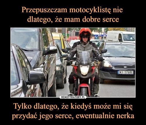 Przepuszczam motocyklistę nie  dlatego, że mam dobre serce Tylko dlatego, że kiedyś może mi się przydać jego serce, ewentualnie nerka