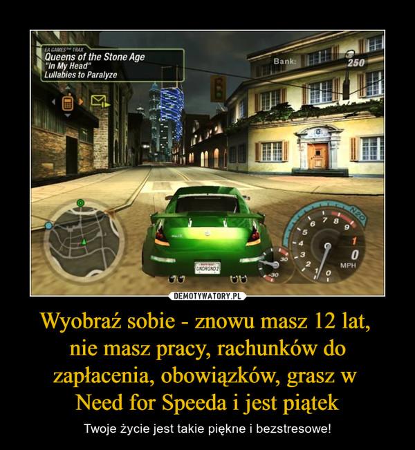 Wyobraź sobie - znowu masz 12 lat, nie masz pracy, rachunków do zapłacenia, obowiązków, grasz w Need for Speeda i jest piątek – Twoje życie jest takie piękne i bezstresowe!