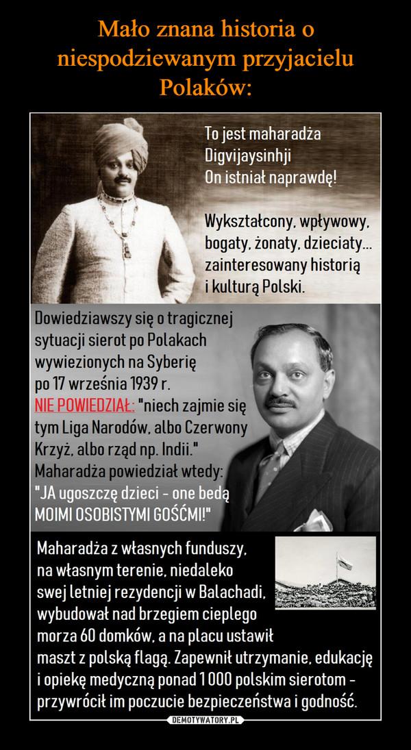 """–  To jest maharadżaDigvijaysinhi.On istnialna prawdę!Wykształcony,wplywowy,bogaty,zonaty, dzieciaty...zainteresowanyhistorią i kulturąPolski.Dowiedziawszy się o tragicznejsytuacji sierot po Polakachwywiezionych napo 17 września 1939 r.NIE POWIEDZIAŁ:Syberię""""Niech zajmie siętym Liga Narodów,albo Czerwony Krzyż,albo rząd np. Indii.Maliaradza powiedzial wtedy:JA ugoszcze r dzieci-one beda MOIMIOSOBISTYMI GOŚCMI""""Maharadża z własnych funduszy,na wlasnym terenie, niedaleko swejletniej rezydencji w Balachadi,wybudował nad brzegiem cieplegomorza 60 domków,a na placu ustawilmaszt z polską flagą.Zapewnil utrzymanie,edukację i opiekę medyczną ponad1 000 polskim sierotom - przywrócilim poczucie bezpieczeństwai godność."""