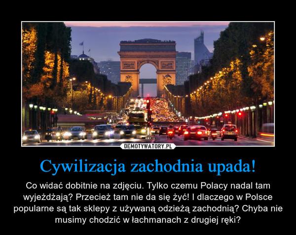 Cywilizacja zachodnia upada! – Co widać dobitnie na zdjęciu. Tylko czemu Polacy nadal tam wyjeżdżają? Przecież tam nie da się żyć! I dlaczego w Polsce popularne są tak sklepy z używaną odzieżą zachodnią? Chyba nie musimy chodzić w łachmanach z drugiej ręki?