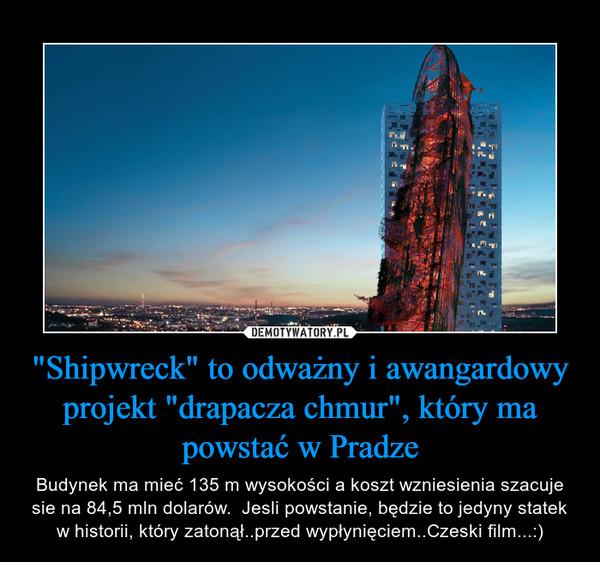 """""""Shipwreck"""" to odważny i awangardowy projekt """"drapacza chmur"""", który ma powstać w Pradze – Budynek ma mieć 135 m wysokości a koszt wzniesienia szacuje sie na 84,5 mln dolarów.  Jesli powstanie, będzie to jedyny statek w historii, który zatonął..przed wypłynięciem..Czeski film...:)"""