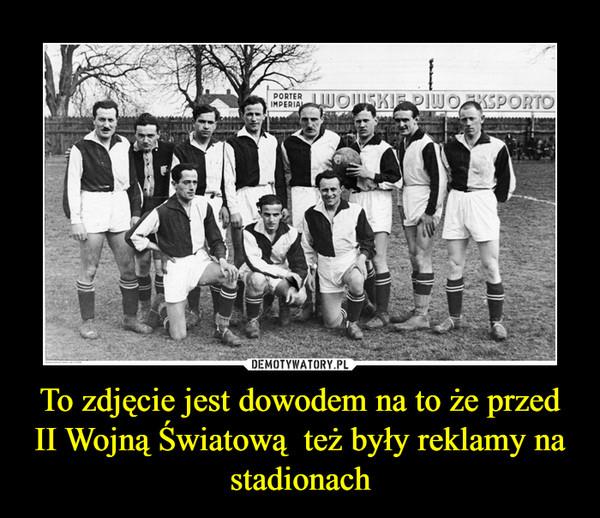 To zdjęcie jest dowodem na to że przed II Wojną Światową  też były reklamy na stadionach –