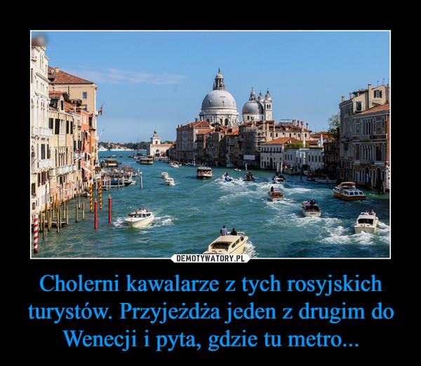 Cholerni kawalarze z tych rosyjskich turystów. Przyjeżdża jeden z drugim do Wenecji i pyta, gdzie tu metro... –