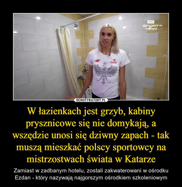 W łazienkach jest grzyb, kabiny prysznicowe się nie domykają, a wszędzie unosi się dziwny zapach - tak muszą mieszkać polscy sportowcy na mistrzostwach świata w Katarze – Zamiast w zadbanym hotelu, zostali zakwaterowani w ośrodku Ezdan - który nazywają najgorszym ośrodkiem szkoleniowym