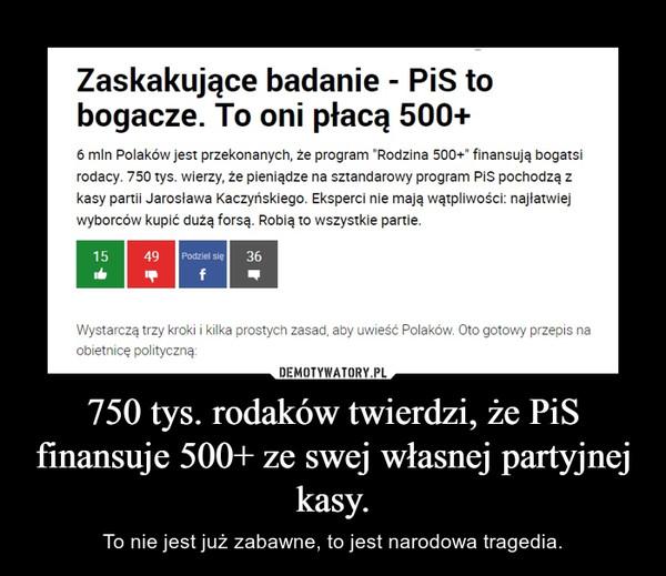 750 tys. rodaków twierdzi, że PiS finansuje 500+ ze swej własnej partyjnej kasy. – To nie jest już zabawne, to jest narodowa tragedia.