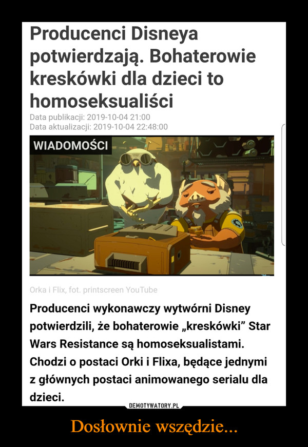 """Dosłownie wszędzie... –  Producenci Disneyapotwierdzają. Bohaterowiekreskówki dla dzieci tohomoseksualiściData publikacji: 2019-10-04 21:00Data aktualizacji: 2019-10-04 22:48:00WIADOMOŚCIOrka i Flix, fot. printscreen YouTubeProducenci wykonawczy wytwórni Disneypotwierdzili, że bohaterowie ,kreskówki"""" StarWars Resistance są homoseksualistami.Chodzi o postaci Orki i Flixa, będące jednymigłównych postaci animowanego serialu dladzieciZ"""
