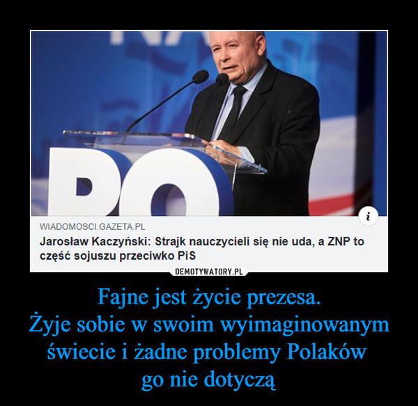 Fajne jest życie prezesa.Żyje sobie w swoim wyimaginowanym świecie i żadne problemy Polaków go nie dotyczą –  wiadomosci.gazeta.plJarosław Kaczyński: Strajk nauczycieli się nie uda, a ZNP toczęść sojuszu przeciwko PiS