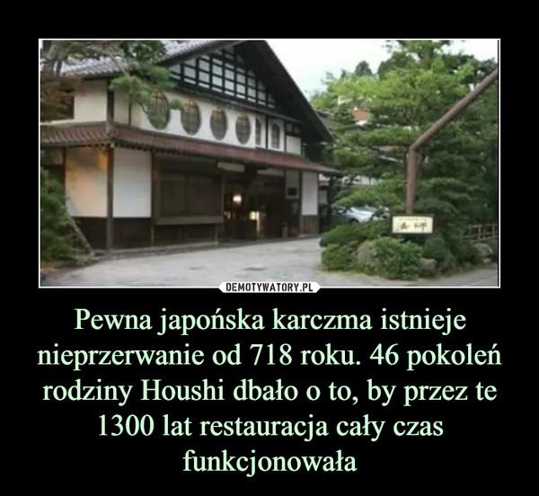 Pewna japońska karczma istnieje nieprzerwanie od 718 roku. 46 pokoleń rodziny Houshi dbało o to, by przez te 1300 lat restauracja cały czas funkcjonowała –