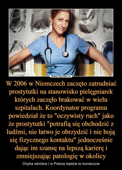 """W 2006 w Niemczech zaczęto zatrudniać prostytutki na stanowisko pielęgniarek których zaczęło brakować w wielu szpitalach. Koordynator programu powiedział że to """"oczywisty ruch"""" jako że prostytutki """"potrafią się obchodzić z ludźmi, nie łatwo je obrzydzić i nie boją się fizycznego kontaktu"""" jednocześnie dając im szansę na lepszą karierę i zmniejszając patologię w okolicy"""