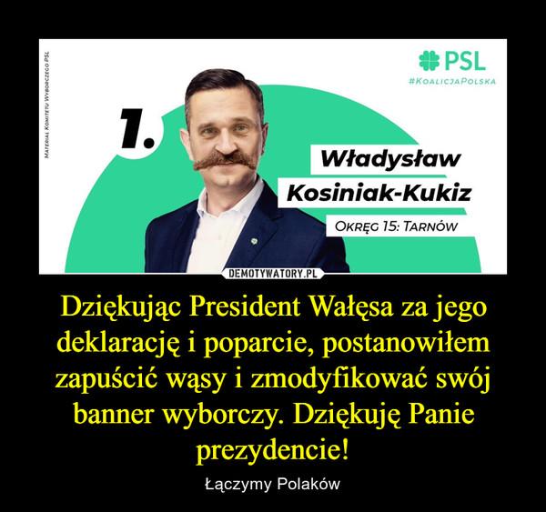 Dziękując President Wałęsa za jego deklarację i poparcie, postanowiłem zapuścić wąsy i zmodyfikować swój banner wyborczy. Dziękuję Panie prezydencie! – Łączymy Polaków