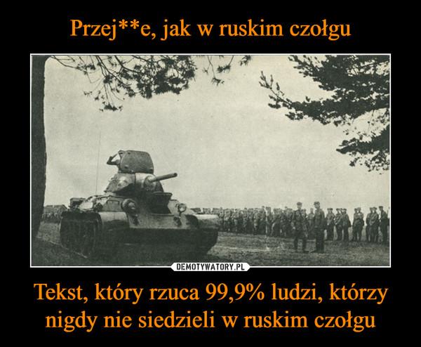 Tekst, który rzuca 99,9% ludzi, którzy nigdy nie siedzieli w ruskim czołgu –